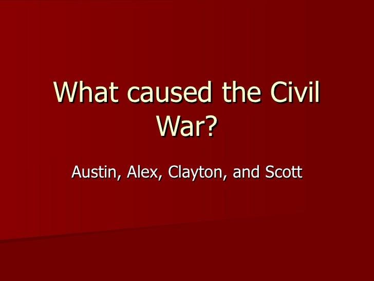 What caused the Civil War? Austin, Alex, Clayton, and Scott