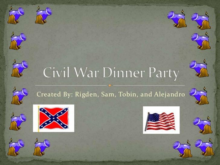 Created By: Rigden, Sam, Tobin, and Alejandro<br />Civil War Dinner Party<br />