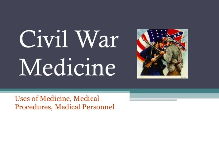 Civil War Medicine Uses of Medicine, Medical Procedures, Medical Personnel