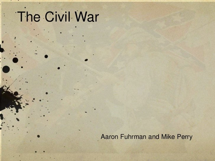 The Civil War<br />Aaron Fuhrman and Mike Perry <br />