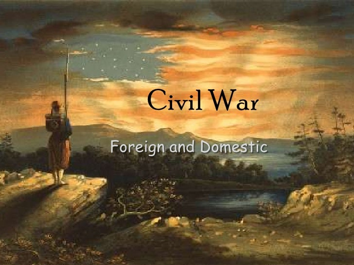 Civil War<br />Foreign and Domestic<br />