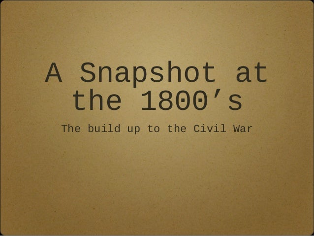 A Snapshot at the 1800's The build up to the Civil War