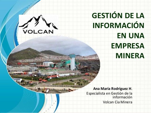 Ana María Rodríguez H. Especialista en Gestión de la información Volcan Cia Minera GESTIÓN DE LA INFORMACIÓN EN UNA EMPRES...