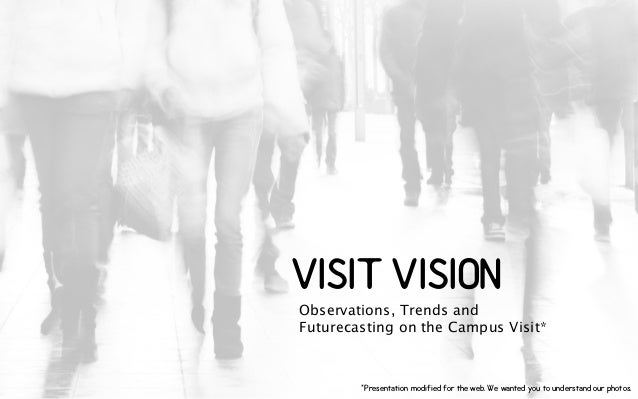 VISIT VISION Observations, Trends and Futurecasting on the Campus Visit* *Presentation modified for the web. We wanted you...