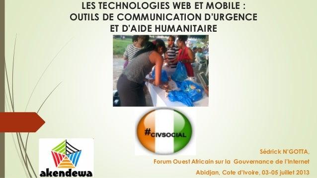 LES TECHNOLOGIES WEB ET MOBILE : OUTILS DE COMMUNICATION D'URGENCE ET D'AIDE HUMANITAIRE  Sédrick N'GOTTA,  Forum Ouest Af...