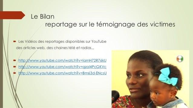 Le Bilan reportage sur le témoignage des victimes  Les Vidéos des reportages disponibles sur YouTube  des articles web, d...