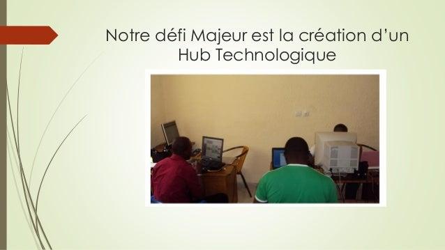 Notre défi Majeur est la création d'un Hub Technologique