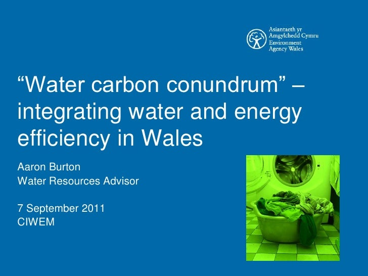―Water carbon conundrum‖ –integrating water and energyefficiency in WalesAaron BurtonWater Resources Advisor7 September 20...