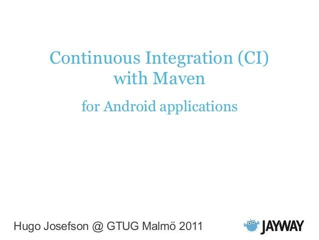 Continuous Integration (CI) with Maven for Android applications Hugo Josefson @ GTUG Malmö 2011
