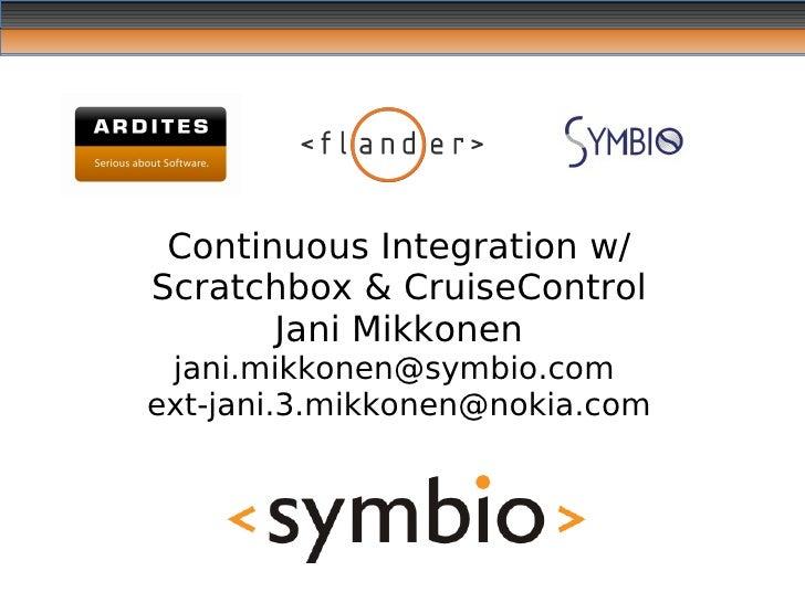 Continuous Integration w/ Scratchbox & CruiseControl        Jani Mikkonen  jani.mikkonen@symbio.com ext-jani.3.mikkonen@no...