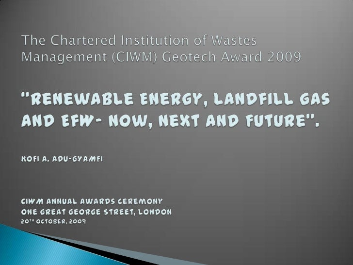"""The Chartered Institution of Wastes Management (CIWM) Geotech Award 2009""""Renewable Energy, Landfill Gas and EfW- Now, Next..."""