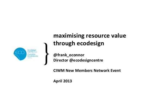 maximising resource value through ecodesign  @frank_oconnor Director @ecodesigncentre  CIWM New Me...