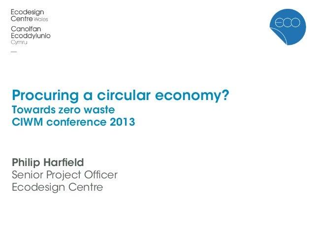 Procuring a circular economy?Towards zero wasteCIWM conference 2013Philip HarfieldSenior Project OfficerEcodesign Centre