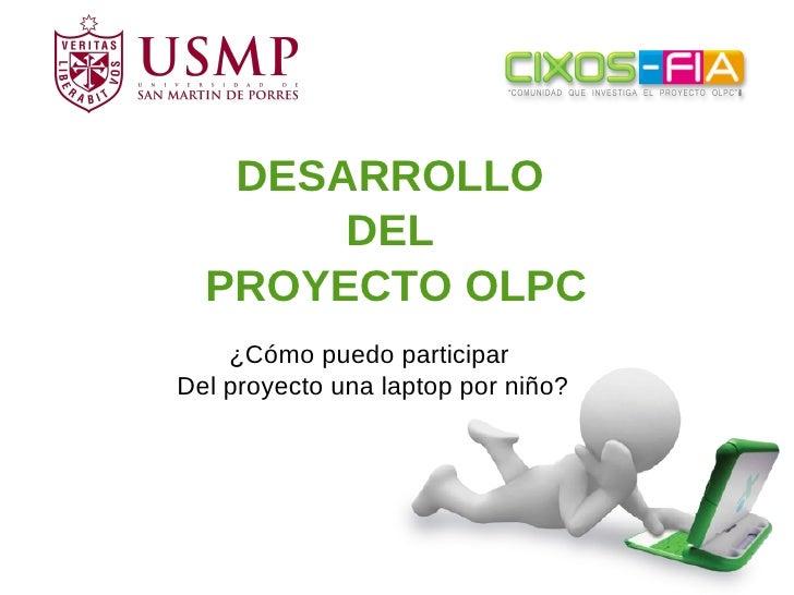 DESARROLLO        DEL   PROYECTO OLPC     ¿Cómo puedo participar Del proyecto una laptop por niño?