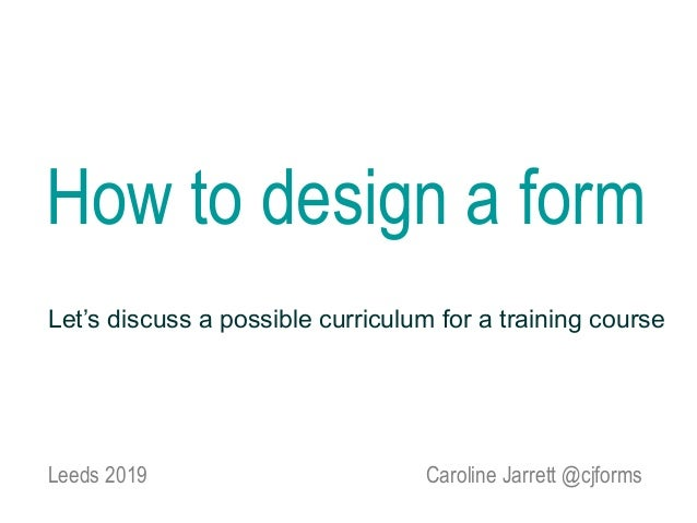 Caroline Jarrett @cjforms How to design a form Leeds 2019 Let's discuss a possible curriculum for a training course
