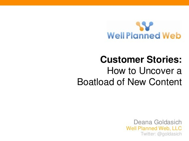 Twitter: @goldasich Customer Stories: How to Uncover a Boatload of New Content Deana Goldasich Well Planned Web, LLC Twitt...
