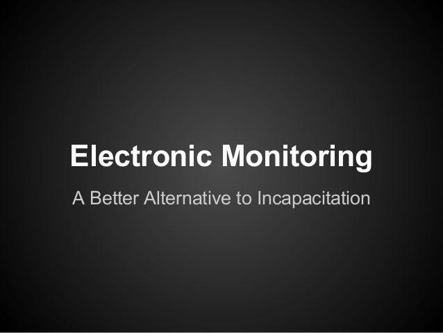 Electronic MonitoringA Better Alternative to Incapacitation