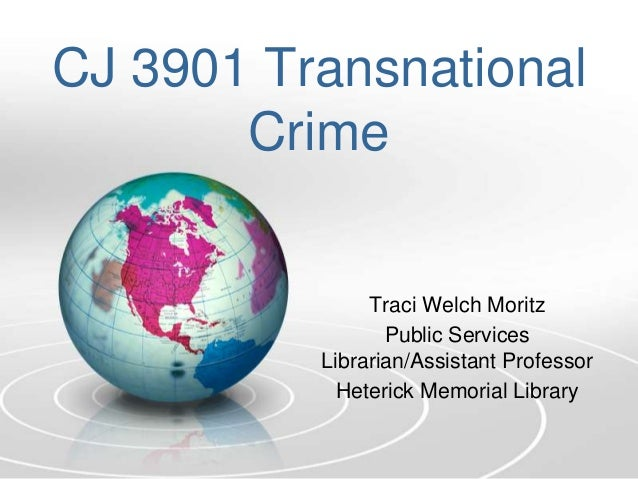 CJ 3901 Transnational Crime Traci Welch Moritz Public Services Librarian/Assistant Professor Heterick Memorial Library