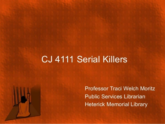 CJ 4111 Serial Killers Professor Traci Welch Moritz Public Services Librarian Heterick Memorial Library