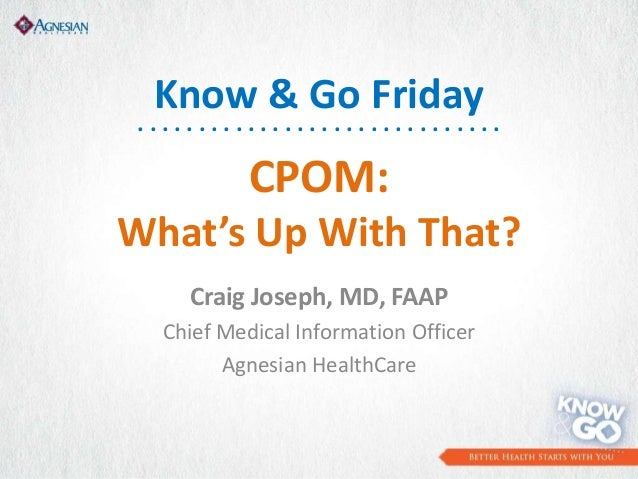 CPOM: What's Up With That? Craig Joseph, MD, FAAP Chief Medical Information Officer Agnesian HealthCare Know & Go Friday ....