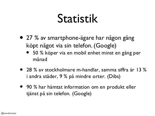 Statistik • 27 % av smartphone-ägare har någon gång köpt något via sin telefon. (Google) @annelienaes • 50 % köper via en ...