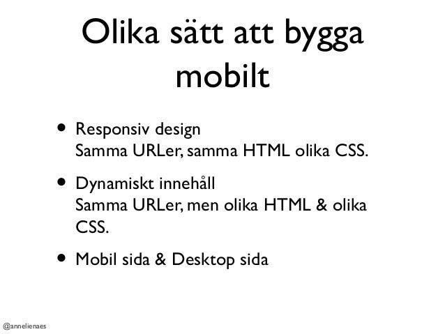 Olika sätt att bygga mobilt • Responsiv design Samma URLer, samma HTML olika CSS. • Dynamiskt innehåll Samma URLer, men ol...