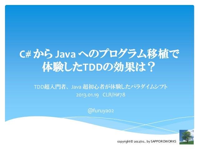 C# から Java へのプログラム移植で    体験したTDDの効果は? TDD超入門者、 Java 超初心者が体験したパラダイムシフト            2013.01.19 CLR/H#78             @furuya02...