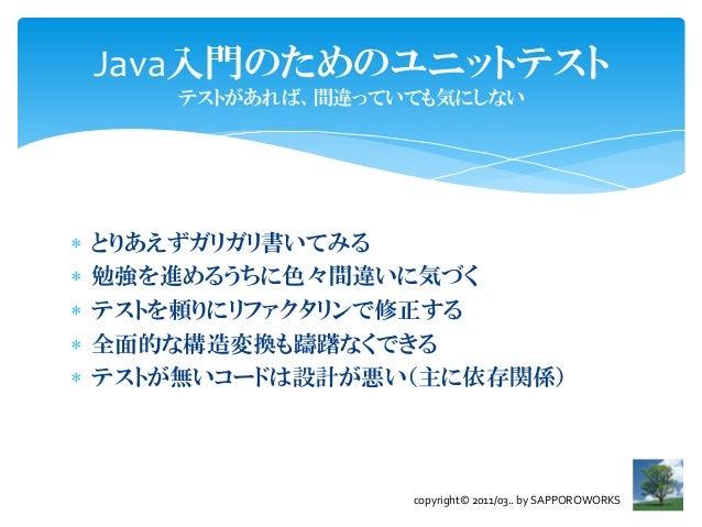 Java入門のためのユニットテスト        テストがあれば、間違っていても気にしない   とりあえずガリガリ書いてみる   勉強を進めるうちに色々間違いに気づく   テストを頼りにリファクタリンで修正する   全面的な構造変換も躊...