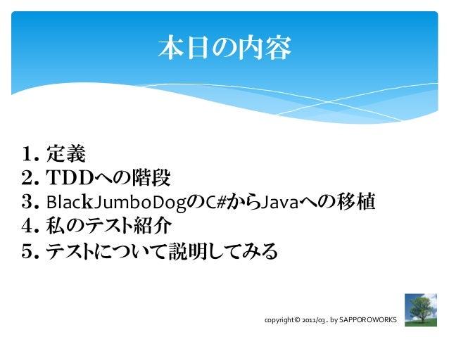 本日の内容1.定義2.TDDへの階段3.BlackJumboDogのC#からJavaへの移植4.私のテスト紹介5.テストについて説明してみる                   copyright© 2011/03.. by SAPPOROWO...