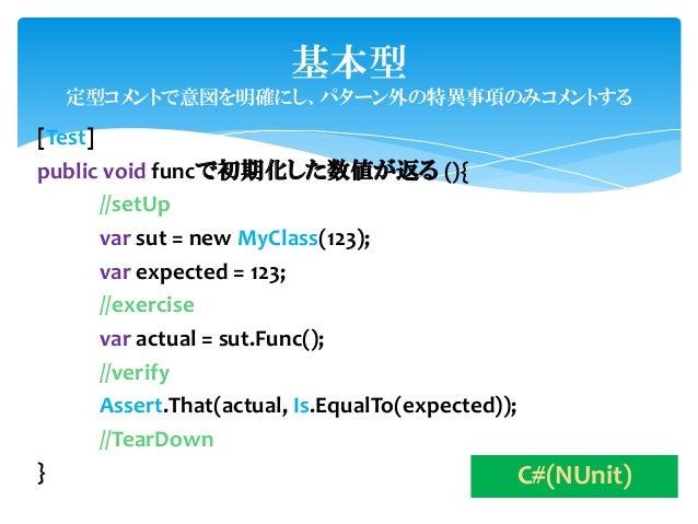 基本型  定型コメントで意図を明確にし、パターン外の特異事項のみコメントする[Test]public void funcで初期化した数値が返る (){       //setUp       var sut = new MyClass(123)...