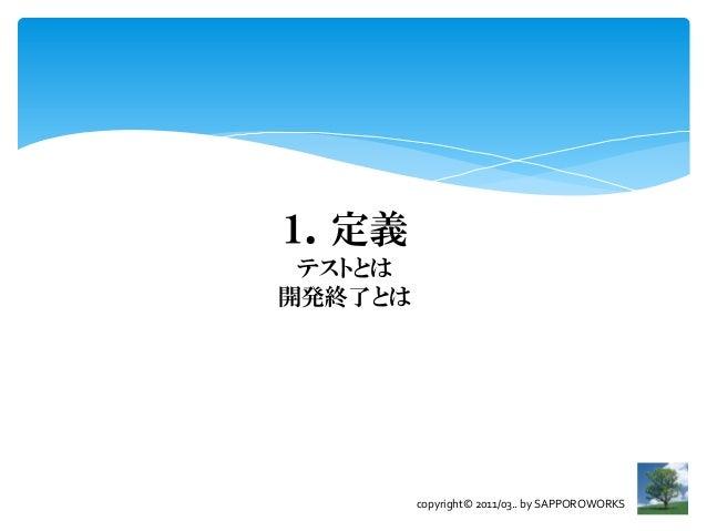 1.定義 テストとは開発終了とは         copyright© 2011/03.. by SAPPOROWORKS