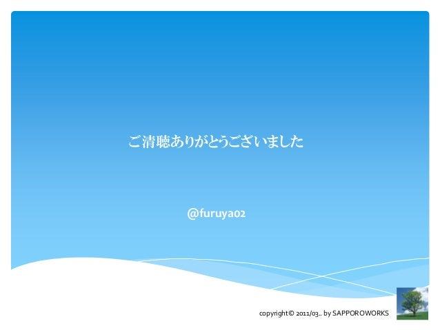 ご清聴ありがとうございました    @furuya02                copyright© 2011/03.. by SAPPOROWORKS