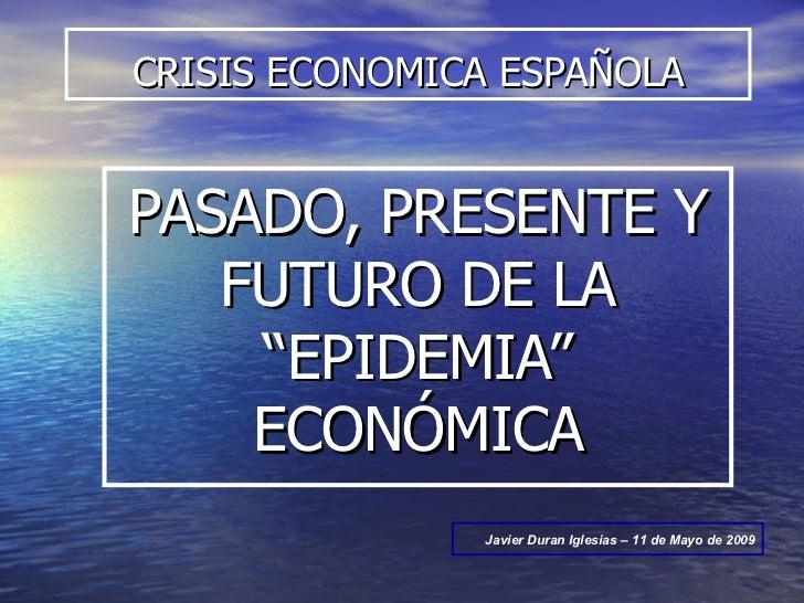 """CRISIS ECONOMICA ESPAÑOLA PASADO, PRESENTE Y FUTURO DE LA """"EPIDEMIA"""" ECONÓMICA Javier Duran Iglesias – 11 de Mayo de 2009"""