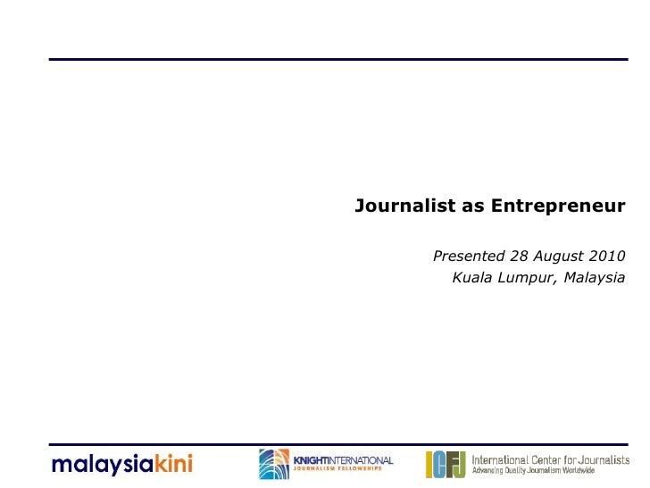 Journalist as Entrepreneur         Presented 28 August 2010          Kuala Lumpur, Malaysia