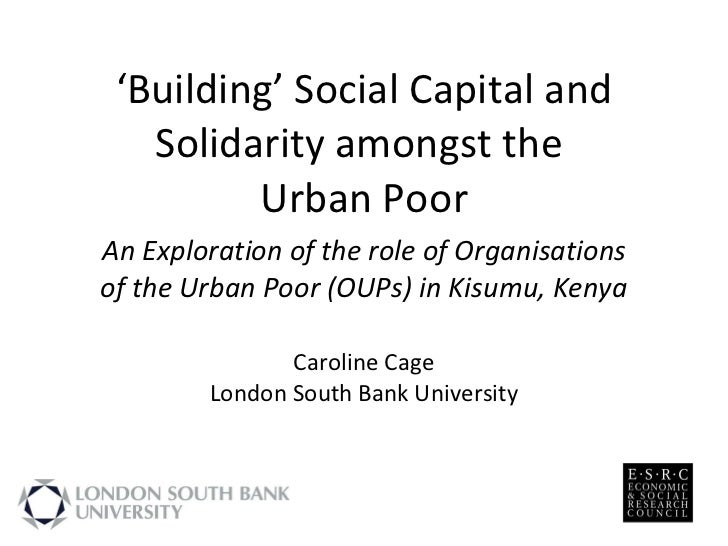 ' Building' Social Capital and Solidarity amongst the  Urban Poor An Exploration of the role of Organisations of the Urban...