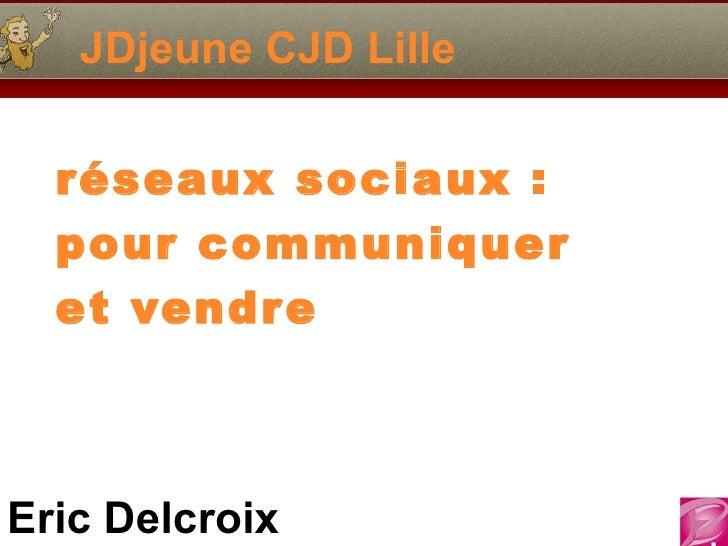 JDjeune CJD Lille  réseaux sociaux :  pour communiquer  et vendr eEric Delcroix