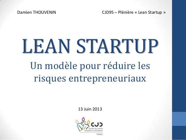 Un modèle pour réduire lesrisques entrepreneuriauxDamien THOUVENIN CJD95 – Plénière « Lean Startup »13 Juin 2013LEAN STARTUP