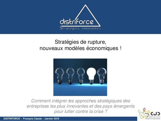 DISTRIFORCE - François Cazals – Janvier 2015 Stratégies de rupture, nouveaux modèles économiques ! Comment intégrer les ap...