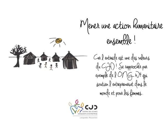Mener une action humanitaire ensemble ! Car l entraide est une des valeurs du CJD ! Se rapprocher par exemple de l ONG W4 ...