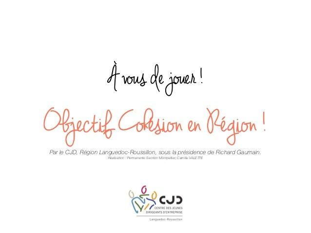 À vous de jouer ! Objectif Cohésion en Région ! Par le CJD, Région Languedoc-Roussillon, sous la présidence de Richard Gau...
