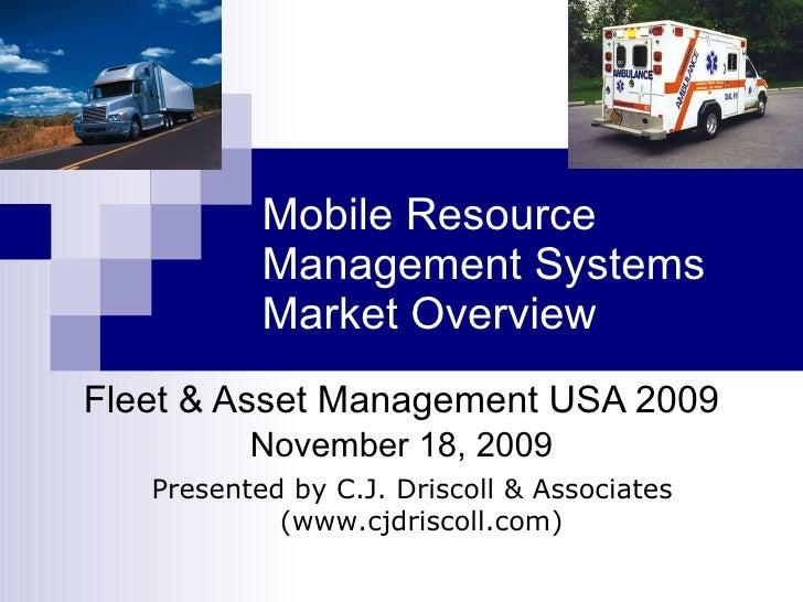 Mobile Resource Management Systems Market Overview Fleet & Asset Management USA 2009 November 18, 2009 Presented by C.J. D...