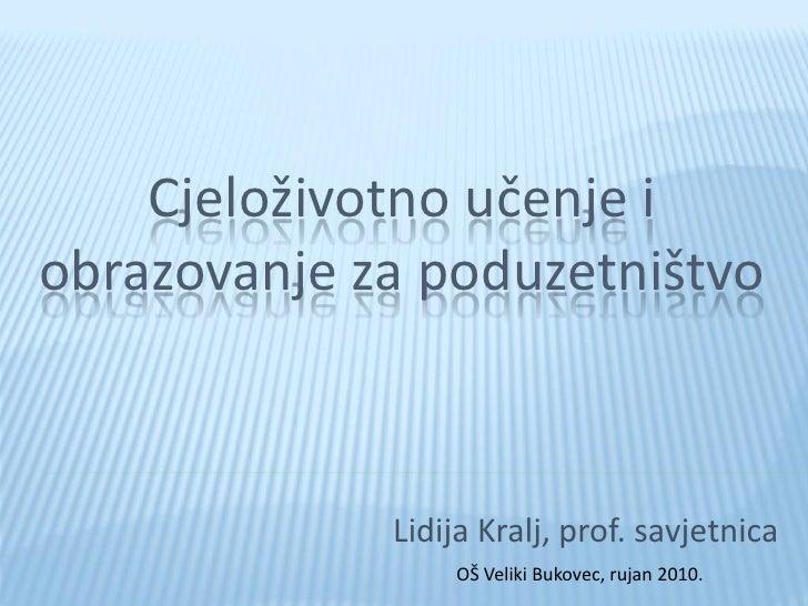 Cjeloživotno učenje i obrazovanje za poduzetništvo                 Lidija Kralj, prof. savjetnica                  OŠ Veli...