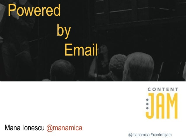 Powered by Email  Mana Ionescu @manamica @manamica #contentjam