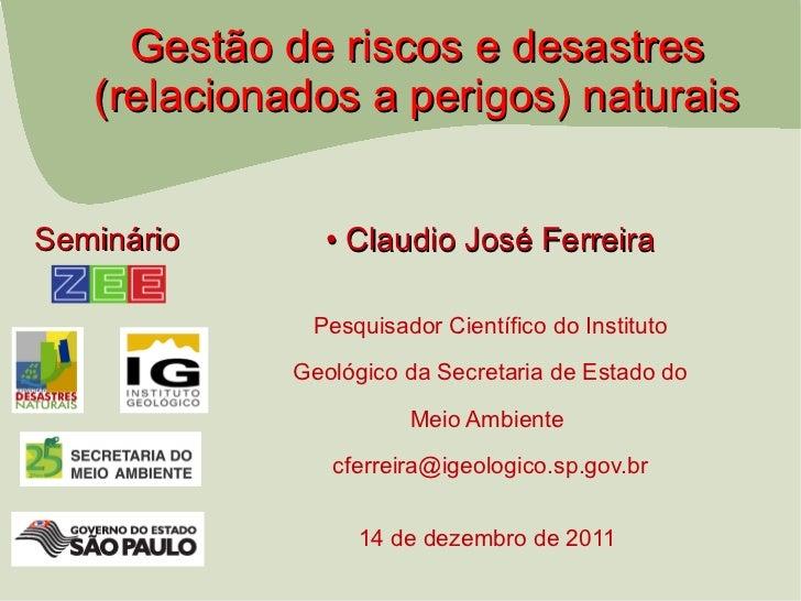 Gestão de riscos e desastres   (relacionados a perigos) naturaisSeminário      • Claudio José Ferreira              Pesqui...