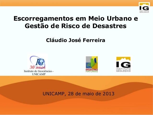 Escorregamentos em Meio Urbano eGestão de Risco de DesastresCláudio José FerreiraUNICAMP, 28 de maio de 2013Instituto de G...