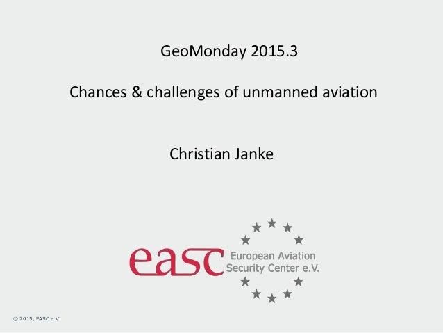 © 2013, EASC e.V.© 2015, EASC e.V. GeoMonday 2015.3 Chances & challenges of unmanned aviation Christian Janke