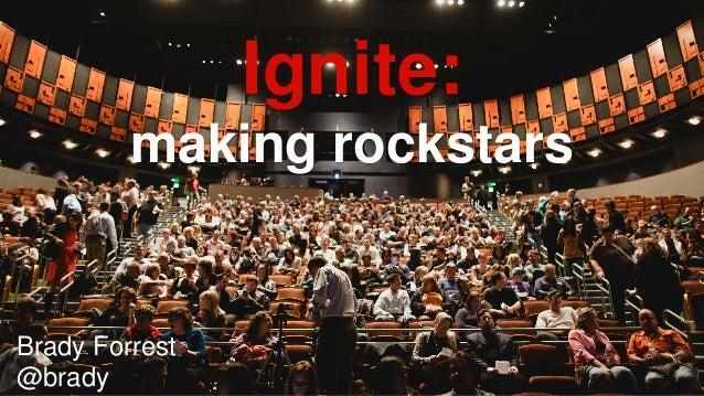 Brady Forrest  @brady  Ignite:  making rockstars