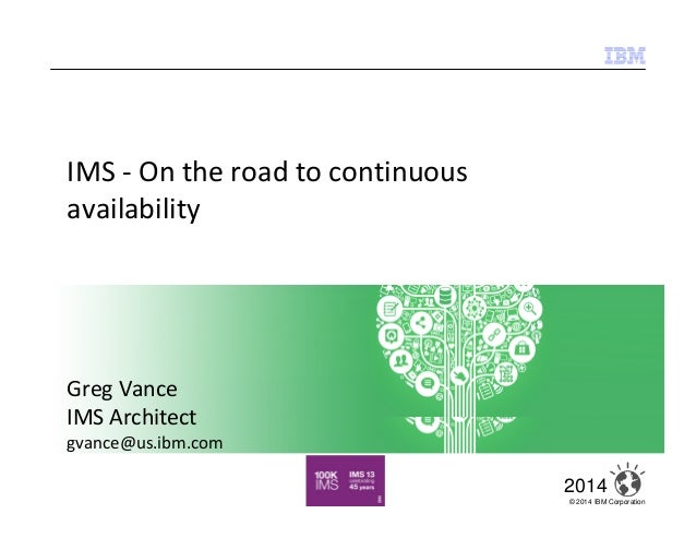 © 2014 IBM Corporation 1 2014 Insight comes to State Farm April 2014 IMS - On the road to continuous availability Greg Van...