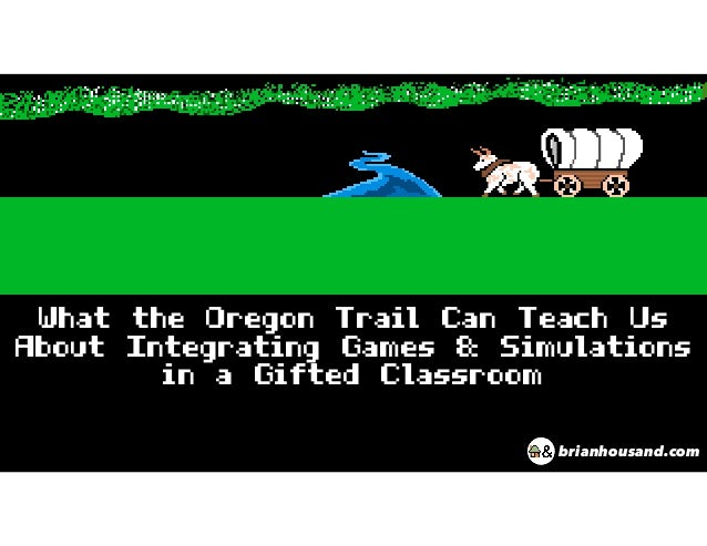 What the Oregon Trail Can Teach Us About Integrating Games & Simulations in a Gifted Classroom brianhousand.com