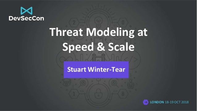 LONDON 18-19 OCT 2018 Threat Modeling at Speed & Scale Stuart Winter-Tear